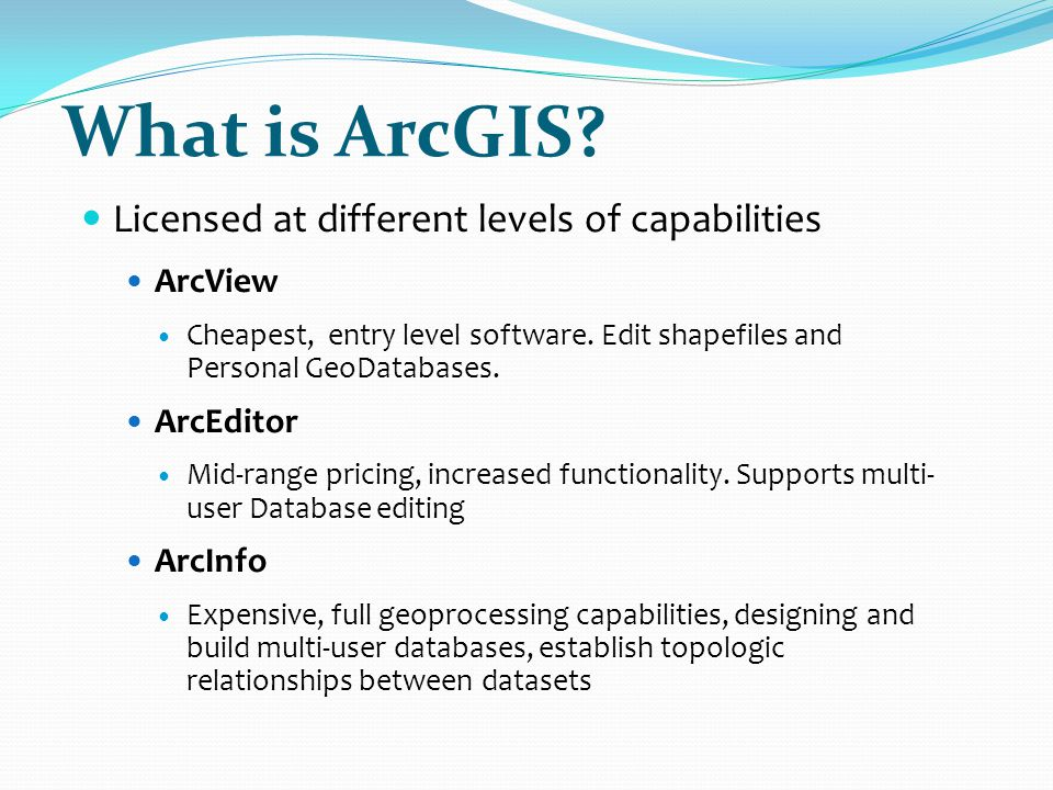 What is ArcGIS Licensed at different levels of capabilities ArcView