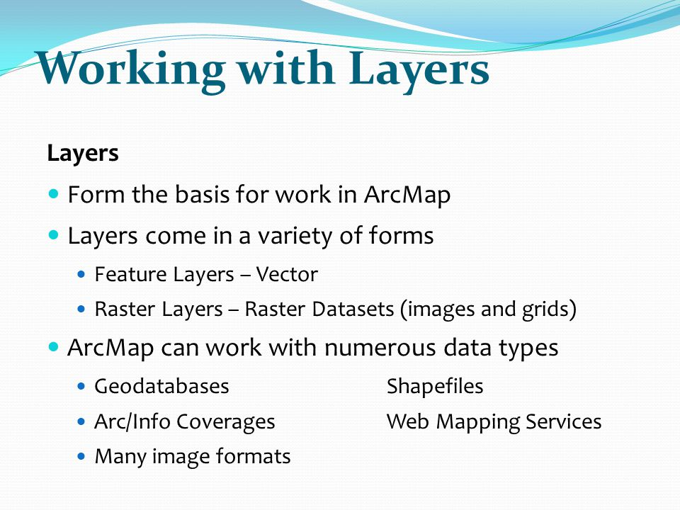 Working with Layers Layers Form the basis for work in ArcMap