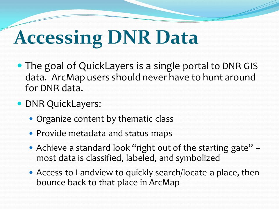 Accessing DNR Data The goal of QuickLayers is a single portal to DNR GIS data. ArcMap users should never have to hunt around for DNR data.