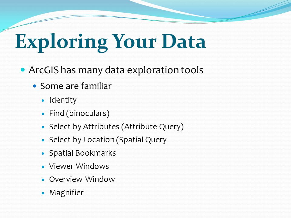 Exploring Your Data ArcGIS has many data exploration tools