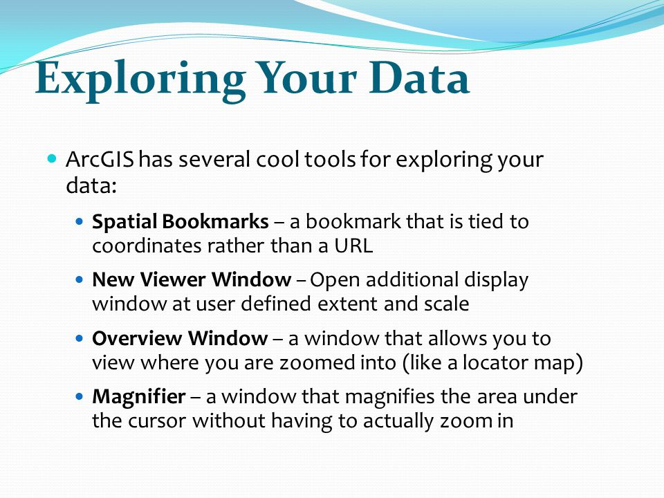 Exploring Your Data ArcGIS has several cool tools for exploring your data: