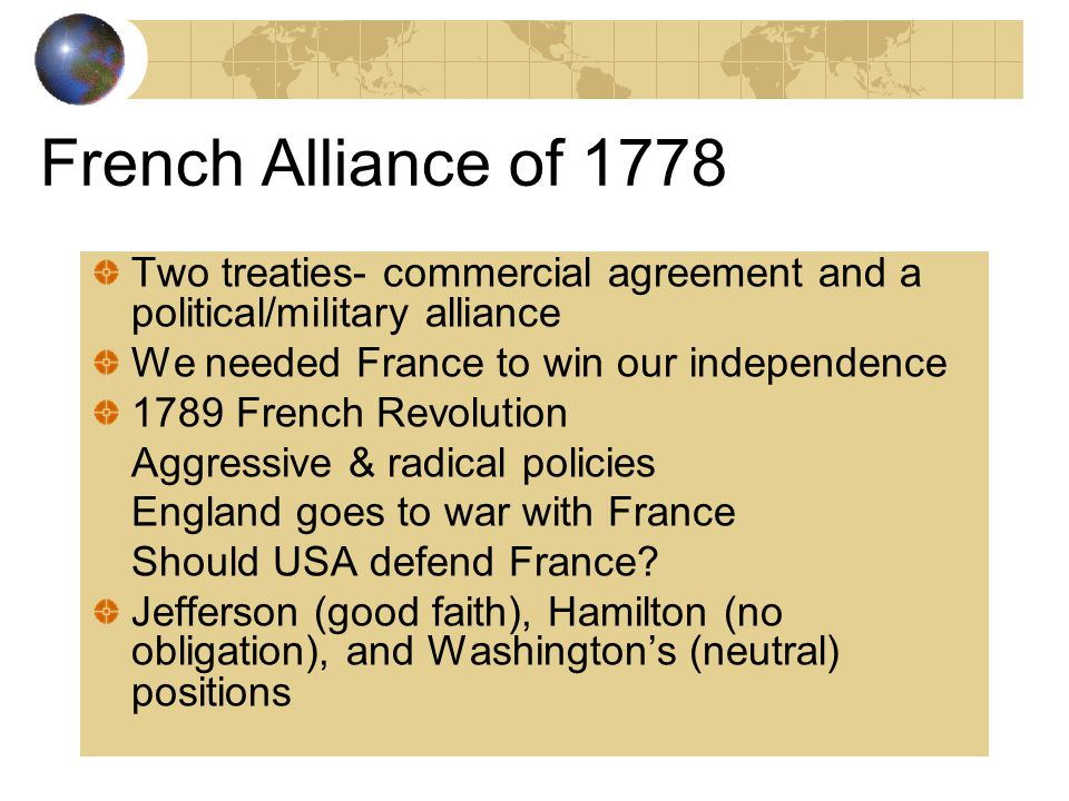 French Alliance of 1778 Two treaties- commercial agreement and a political/military alliance. We needed France to win our independence.