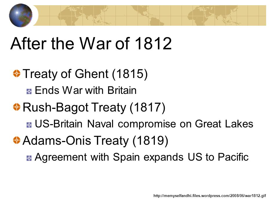 After the War of 1812 Treaty of Ghent (1815) Rush-Bagot Treaty (1817)
