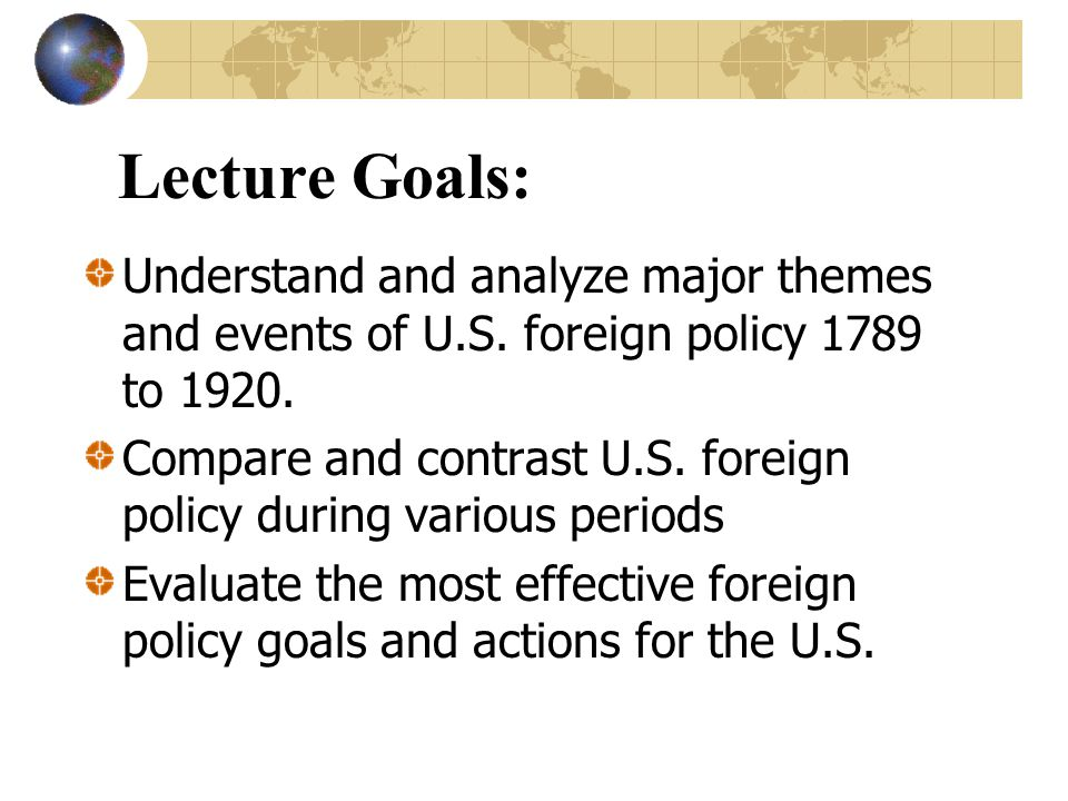 Lecture Goals: Understand and analyze major themes and events of U.S. foreign policy 1789 to 1920.