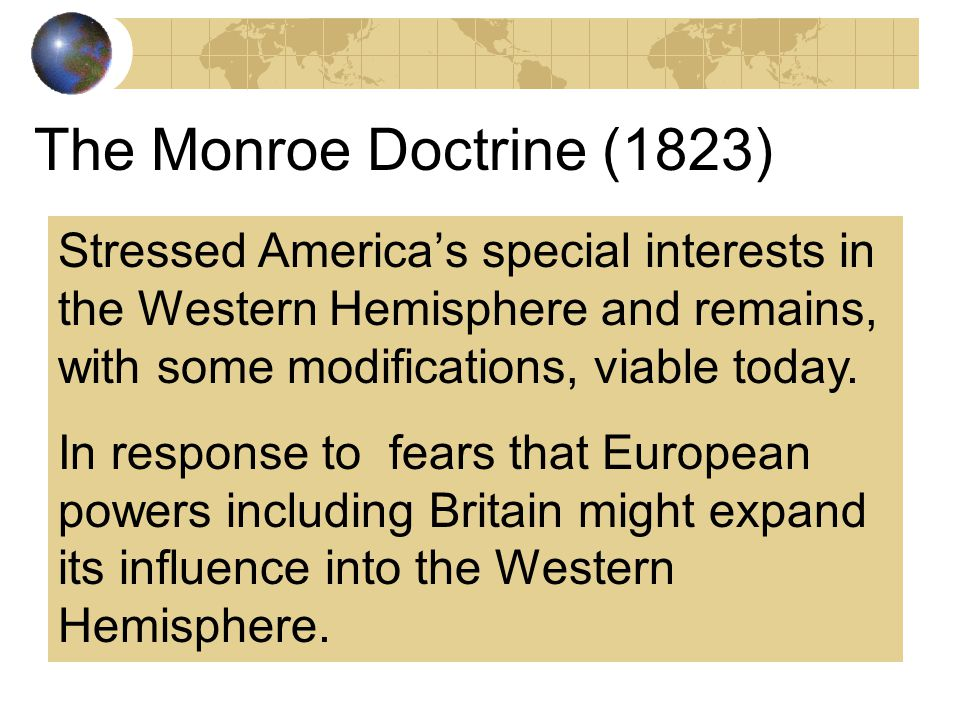The Monroe Doctrine (1823) Stressed America's special interests in the Western Hemisphere and remains, with some modifications, viable today.