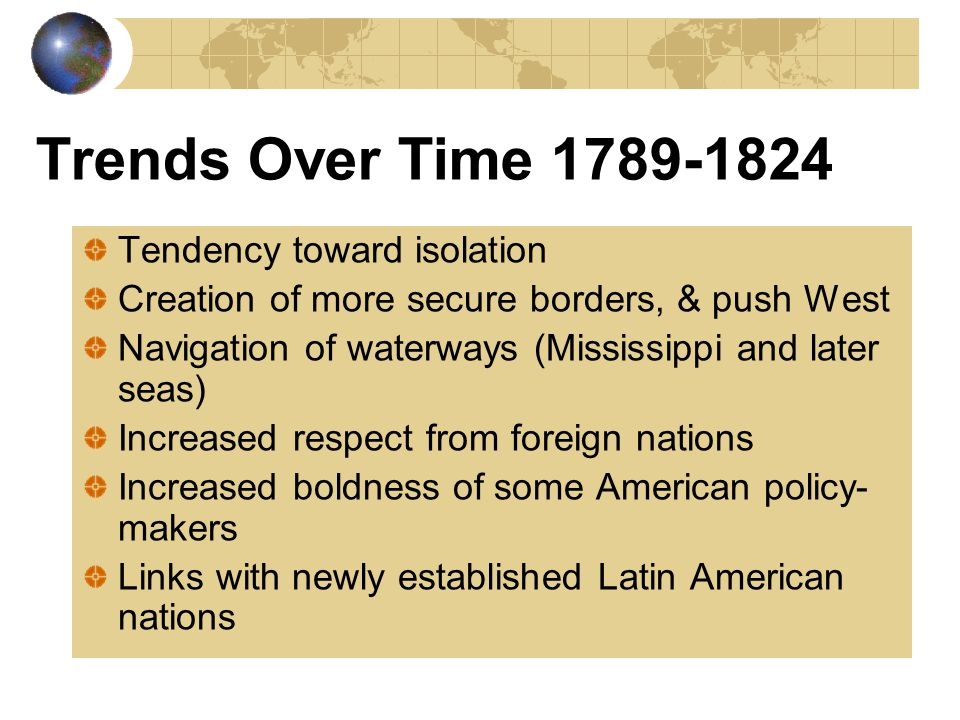 Trends Over Time 1789-1824 Tendency toward isolation