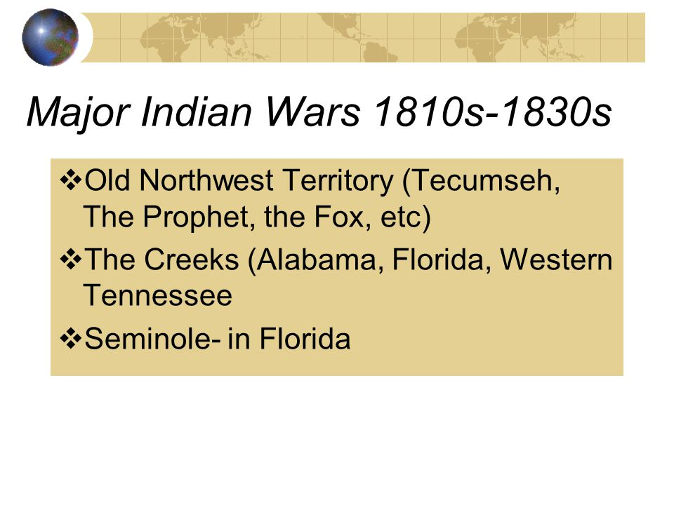 Major Indian Wars 1810s-1830s Old Northwest Territory (Tecumseh, The Prophet, the Fox, etc) The Creeks (Alabama, Florida, Western Tennessee.