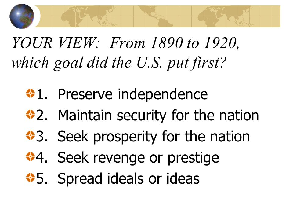 YOUR VIEW: From 1890 to 1920, which goal did the U.S. put first