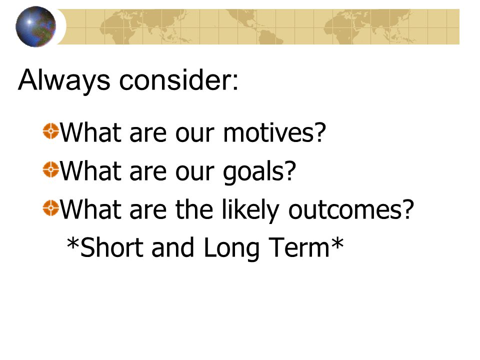 Always consider: What are our motives What are our goals