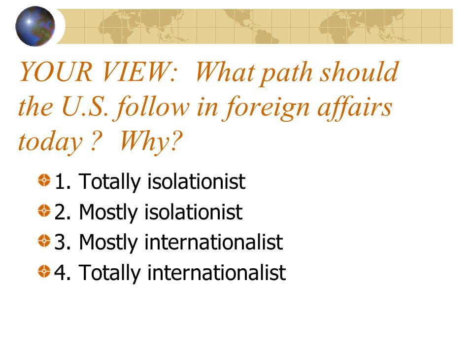 YOUR VIEW: What path should the U. S. follow in foreign affairs today