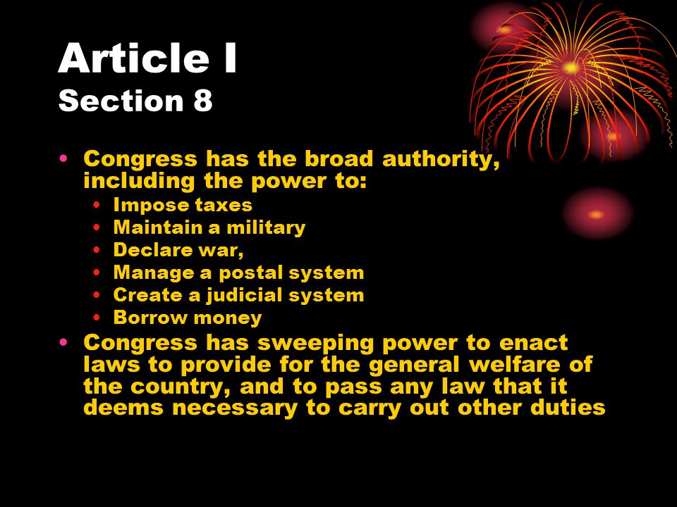 Article I Section 8 Congress has the broad authority, including the power to: Impose taxes. Maintain a military.