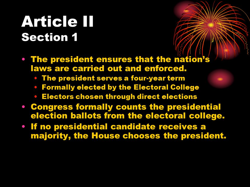 Article II Section 1 The president ensures that the nation's laws are carried out and enforced. The president serves a four-year term.