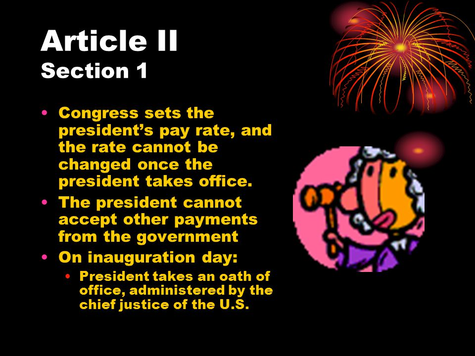 Article II Section 1 Congress sets the president's pay rate, and the rate cannot be changed once the president takes office.