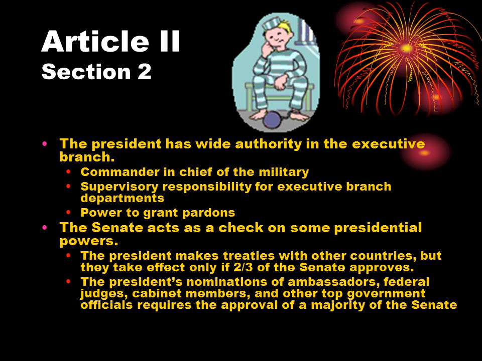 Article II Section 2 The president has wide authority in the executive branch. Commander in chief of the military.