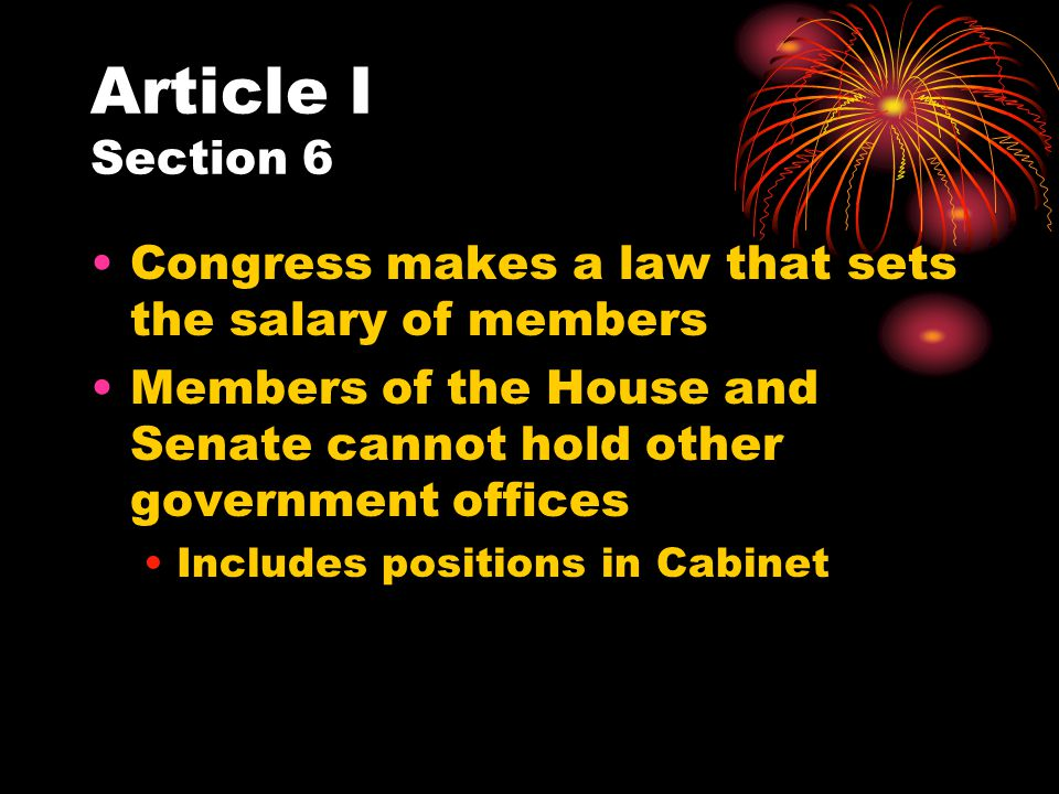 Article I Section 6 Congress makes a law that sets the salary of members. Members of the House and Senate cannot hold other government offices.