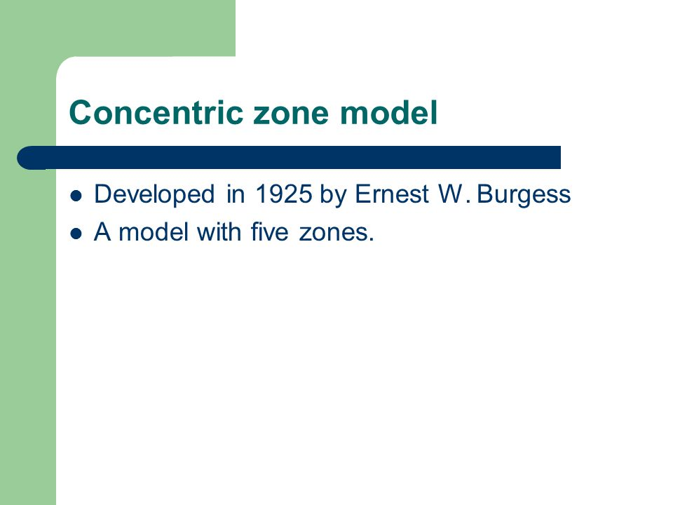 Concentric zone model Developed in 1925 by Ernest W. Burgess