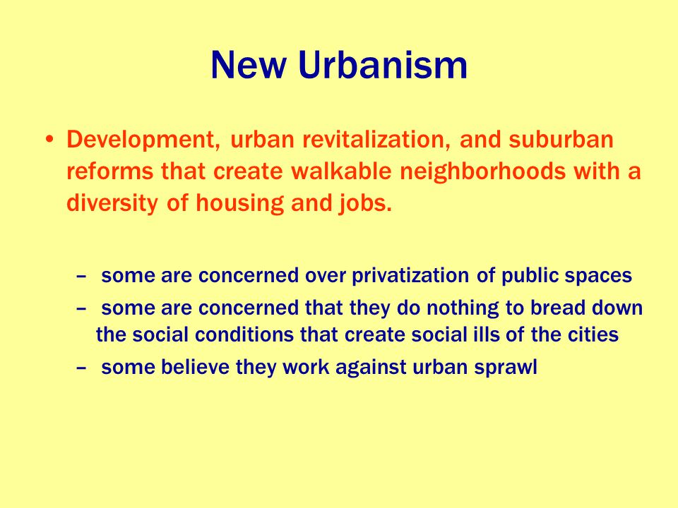 New Urbanism Development, urban revitalization, and suburban reforms that create walkable neighborhoods with a diversity of housing and jobs.