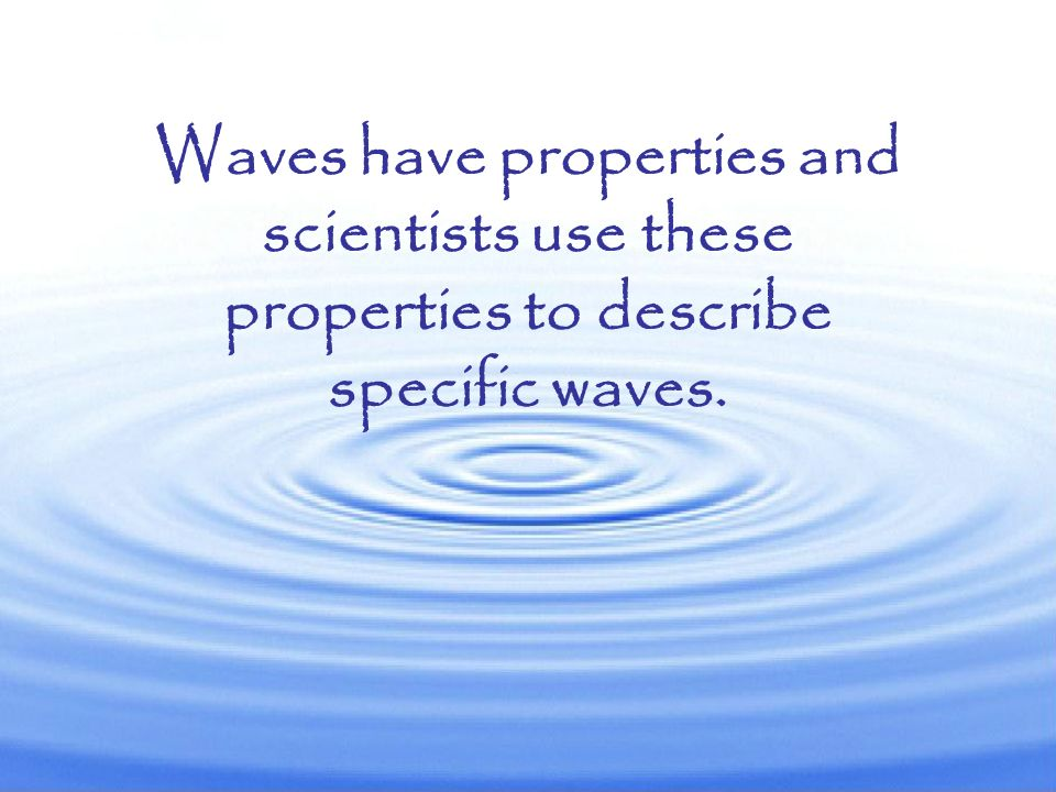Waves have properties and scientists use these properties to describe specific waves.