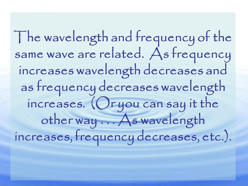 The wavelength and frequency of the same wave are related
