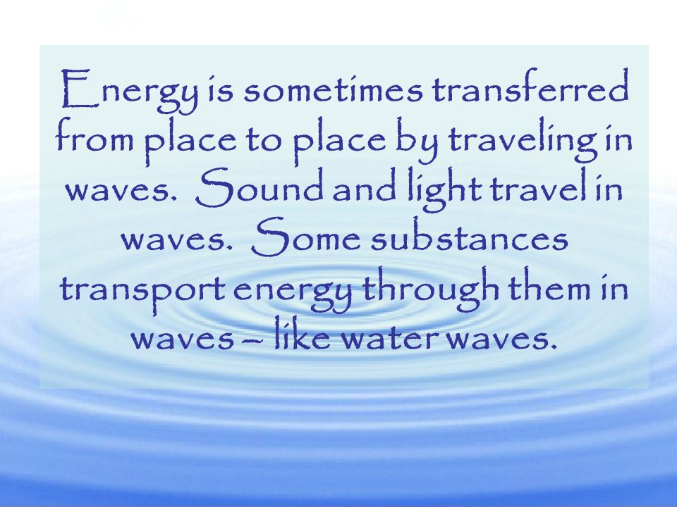 Energy is sometimes transferred from place to place by traveling in waves.