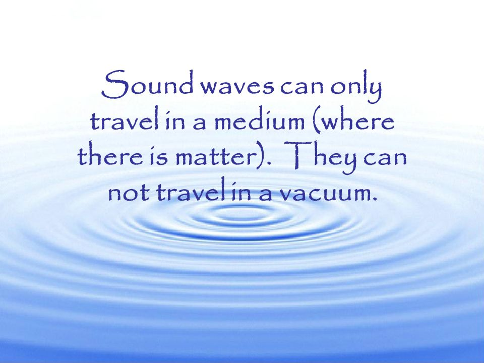 Sound waves can only travel in a medium (where there is matter)