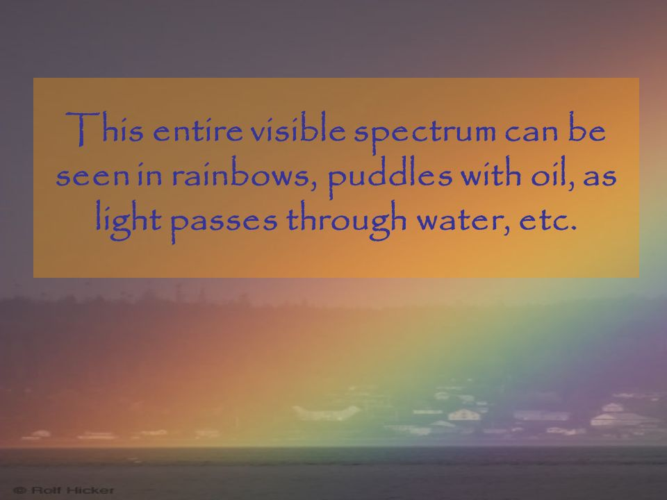 This entire visible spectrum can be seen in rainbows, puddles with oil, as light passes through water, etc.