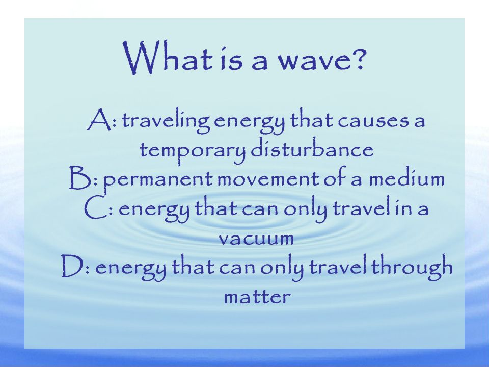 What is a wave A: traveling energy that causes a temporary disturbance. B: permanent movement of a medium.
