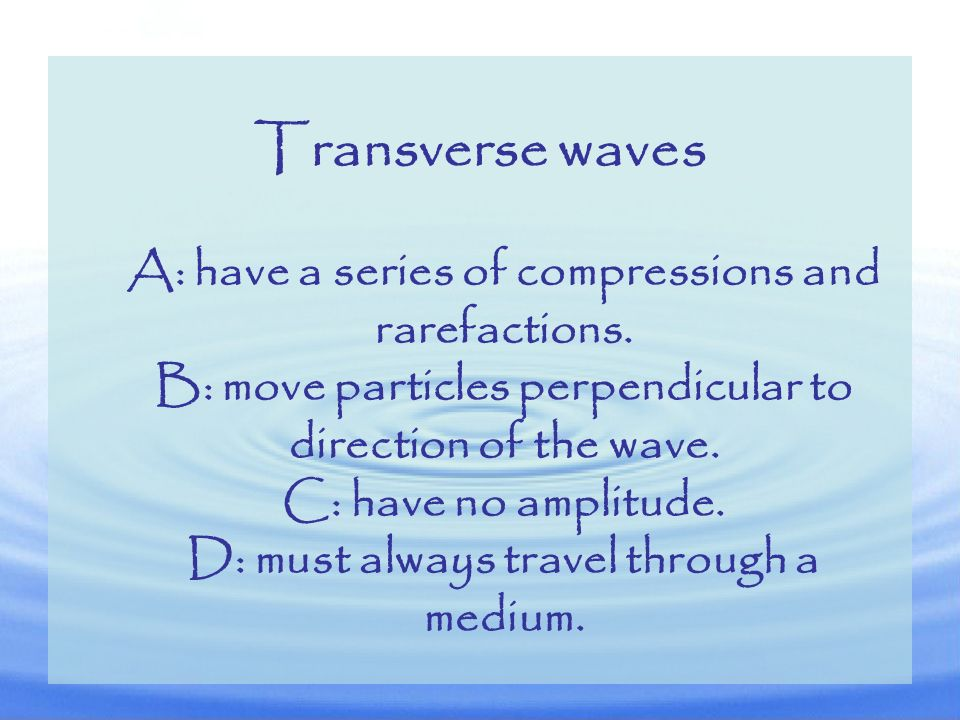 Transverse waves A: have a series of compressions and rarefactions.
