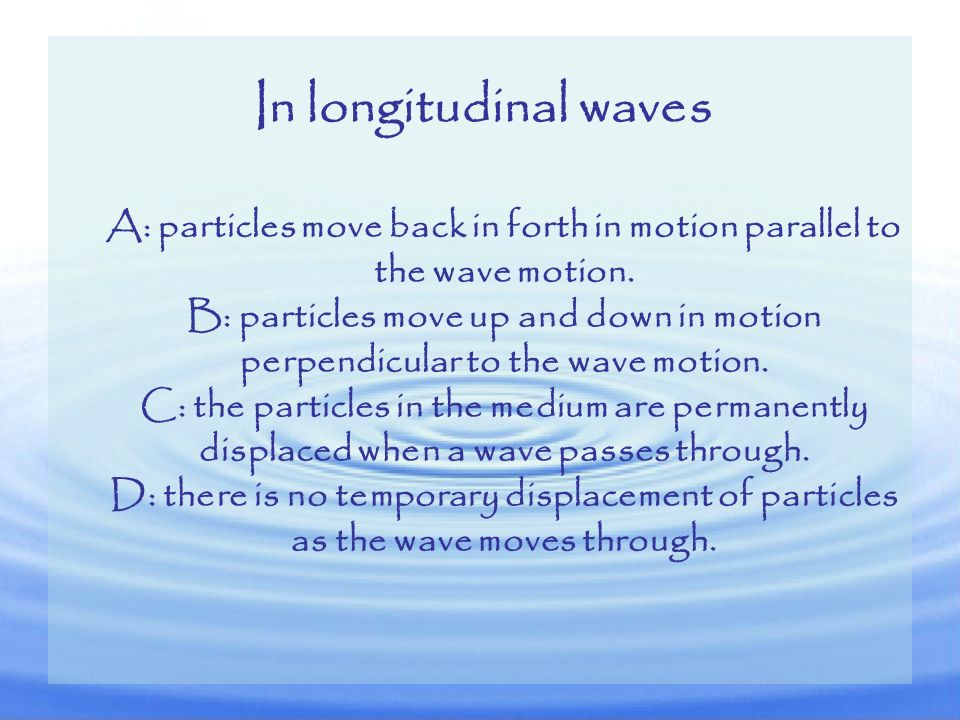 A: particles move back in forth in motion parallel to the wave motion.