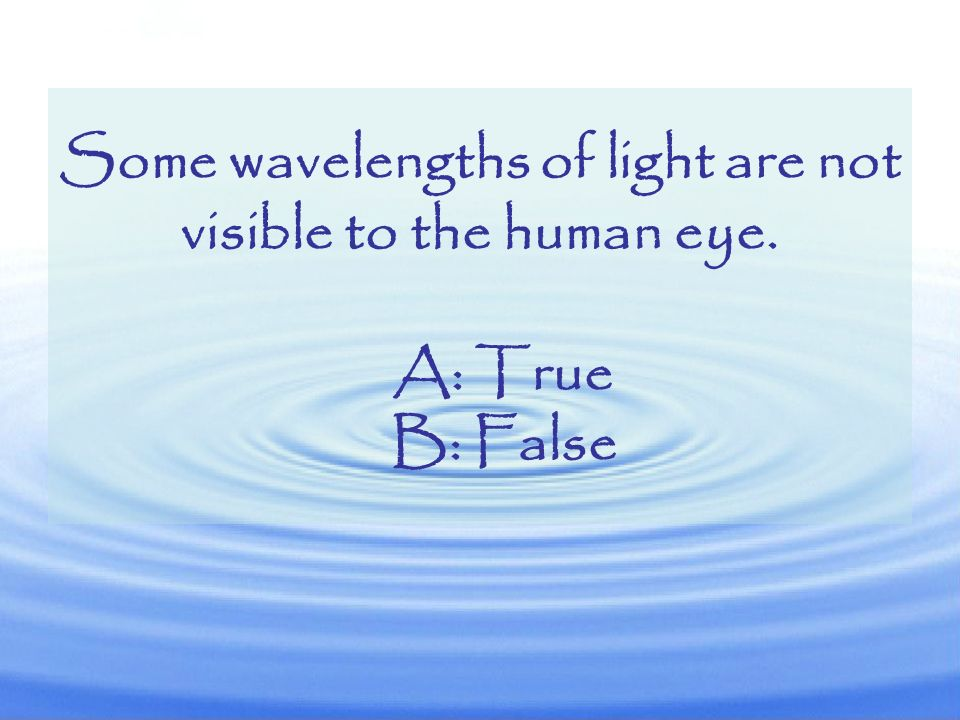 Some wavelengths of light are not visible to the human eye.