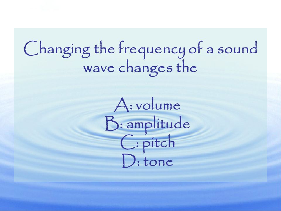 Changing the frequency of a sound wave changes the
