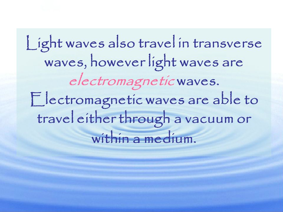 Light waves also travel in transverse waves, however light waves are electromagnetic waves.
