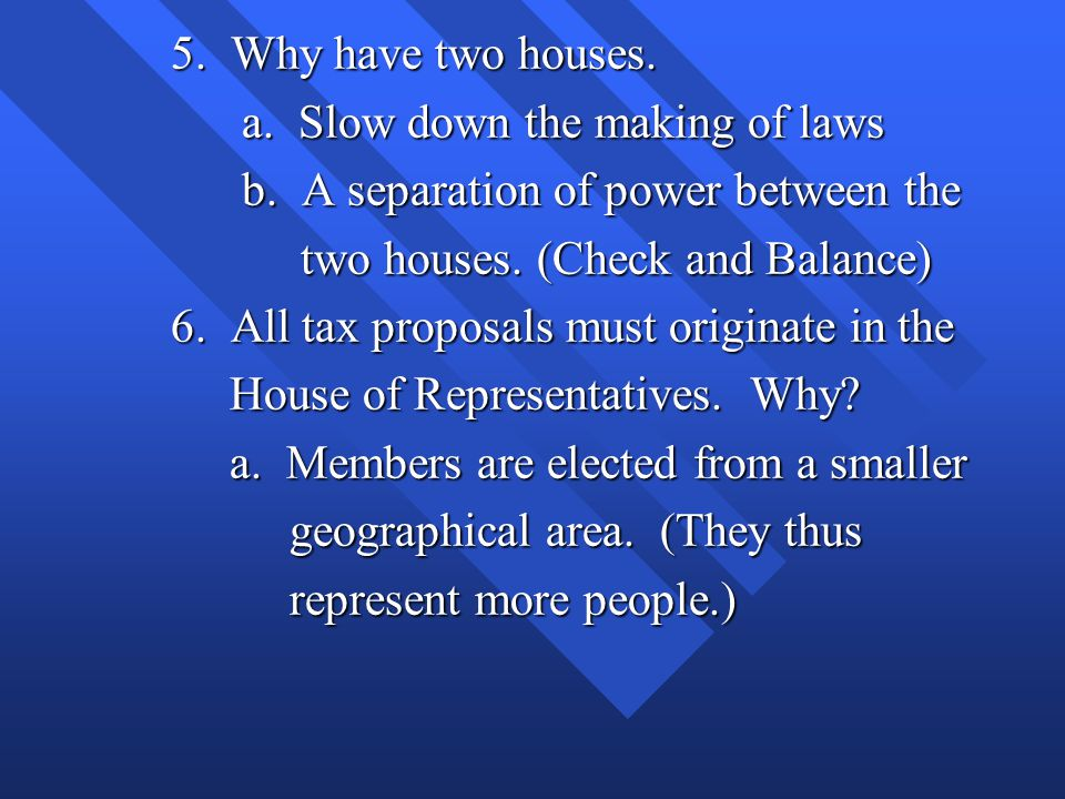 5. Why have two houses. a. Slow down the making of laws. b. A separation of power between the. two houses. (Check and Balance)