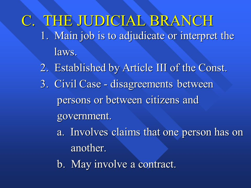 C. THE JUDICIAL BRANCH 1. Main job is to adjudicate or interpret the