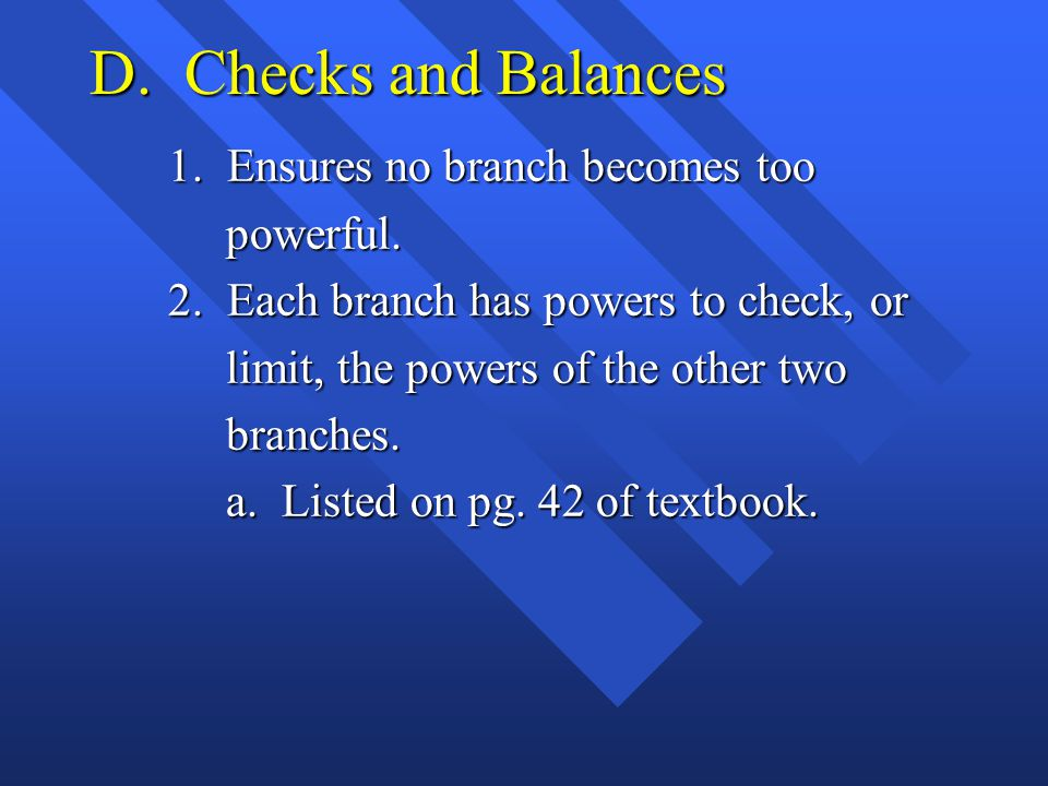 D. Checks and Balances 1. Ensures no branch becomes too powerful.