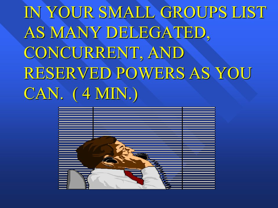 IN YOUR SMALL GROUPS LIST AS MANY DELEGATED, CONCURRENT, AND RESERVED POWERS AS YOU CAN. ( 4 MIN.)