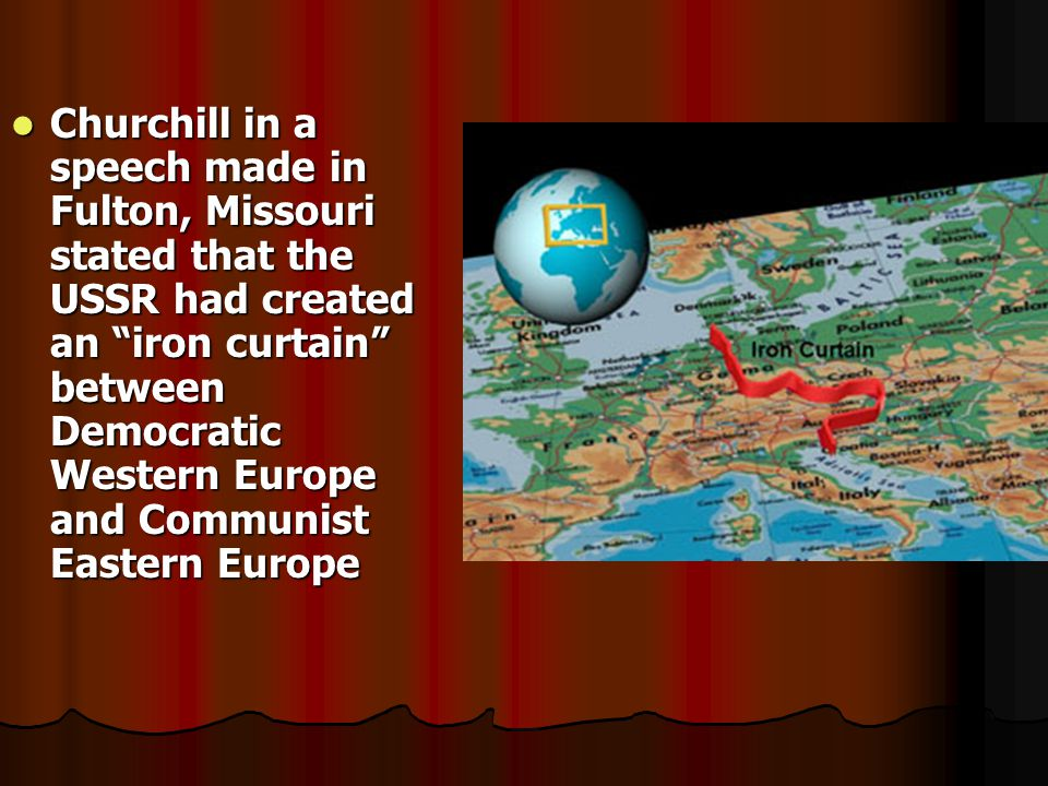 Churchill in a speech made in Fulton, Missouri stated that the USSR had created an iron curtain between Democratic Western Europe and Communist Eastern Europe