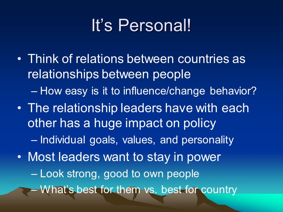 It's Personal! Think of relations between countries as relationships between people. How easy is it to influence/change behavior