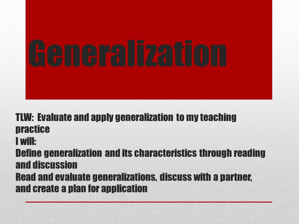 Generalization TLW: Evaluate and apply generalization to my teaching practice. I will: