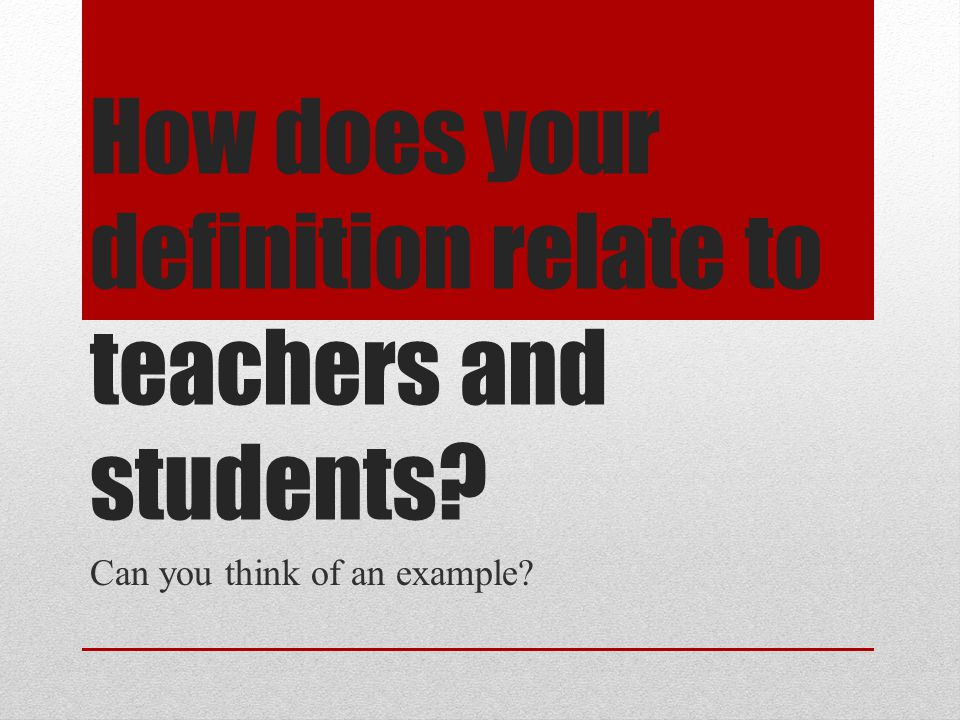 How does your definition relate to teachers and students