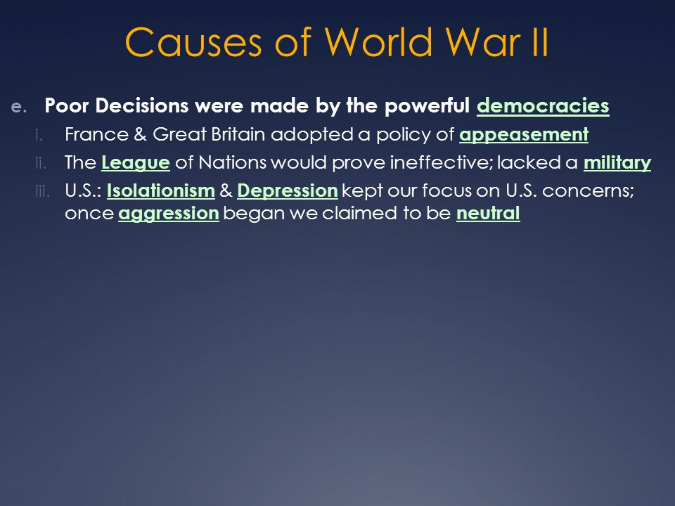 Causes of World War II Poor Decisions were made by the powerful democracies. France & Great Britain adopted a policy of appeasement.