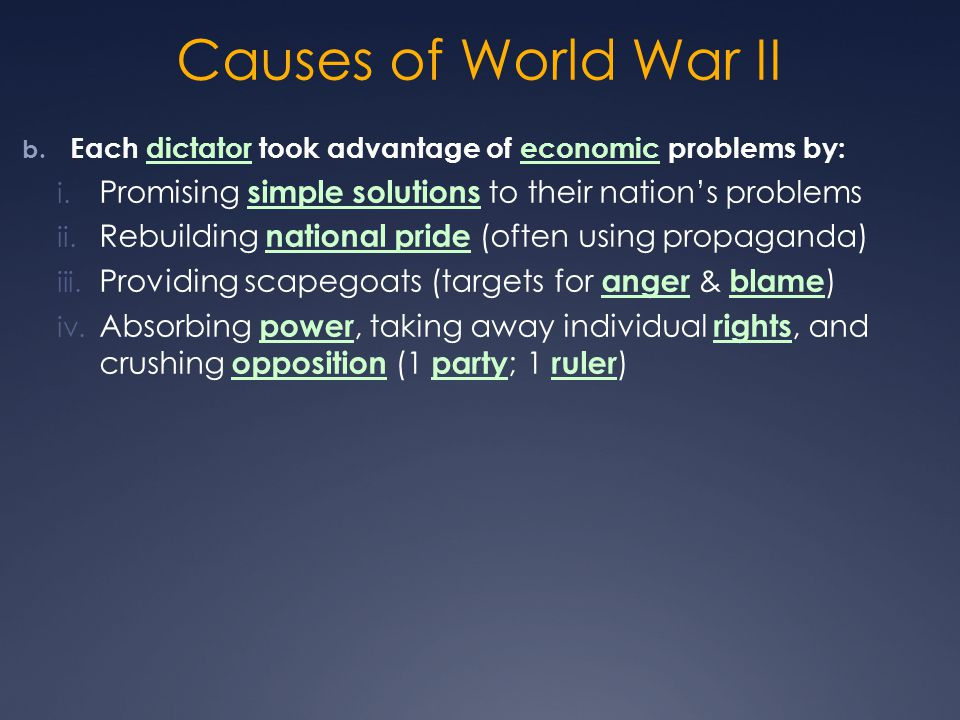 Causes of World War II Each dictator took advantage of economic problems by: Promising simple solutions to their nation's problems.