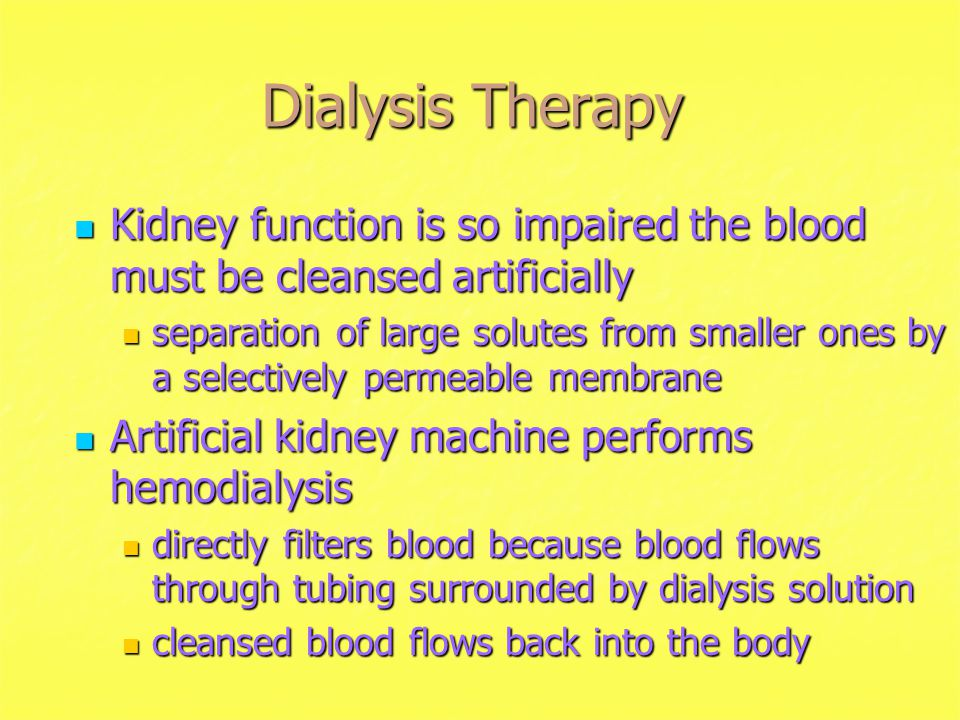 Dialysis Therapy Kidney function is so impaired the blood must be cleansed artificially.