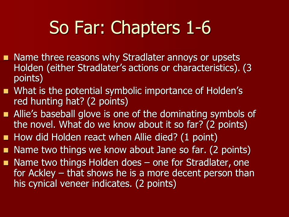 So Far: Chapters 1-6 Name three reasons why Stradlater annoys or upsets Holden (either Stradlater's actions or characteristics). (3 points)