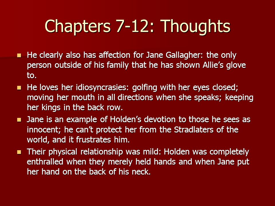Chapters 7-12: Thoughts He clearly also has affection for Jane Gallagher: the only person outside of his family that he has shown Allie's glove to.