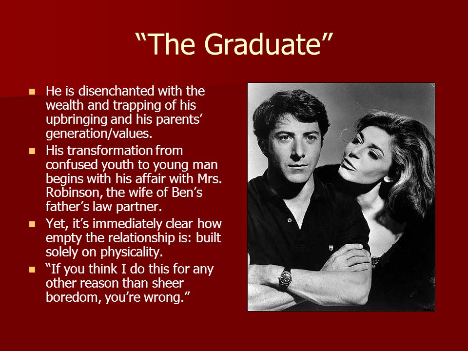 The Graduate He is disenchanted with the wealth and trapping of his upbringing and his parents' generation/values.