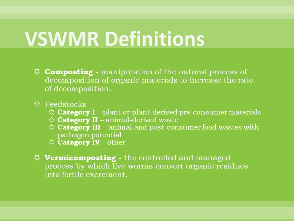 VSWMR Definitions Composting - manipulation of the natural process of decomposition of organic materials to increase the rate of decomposition.