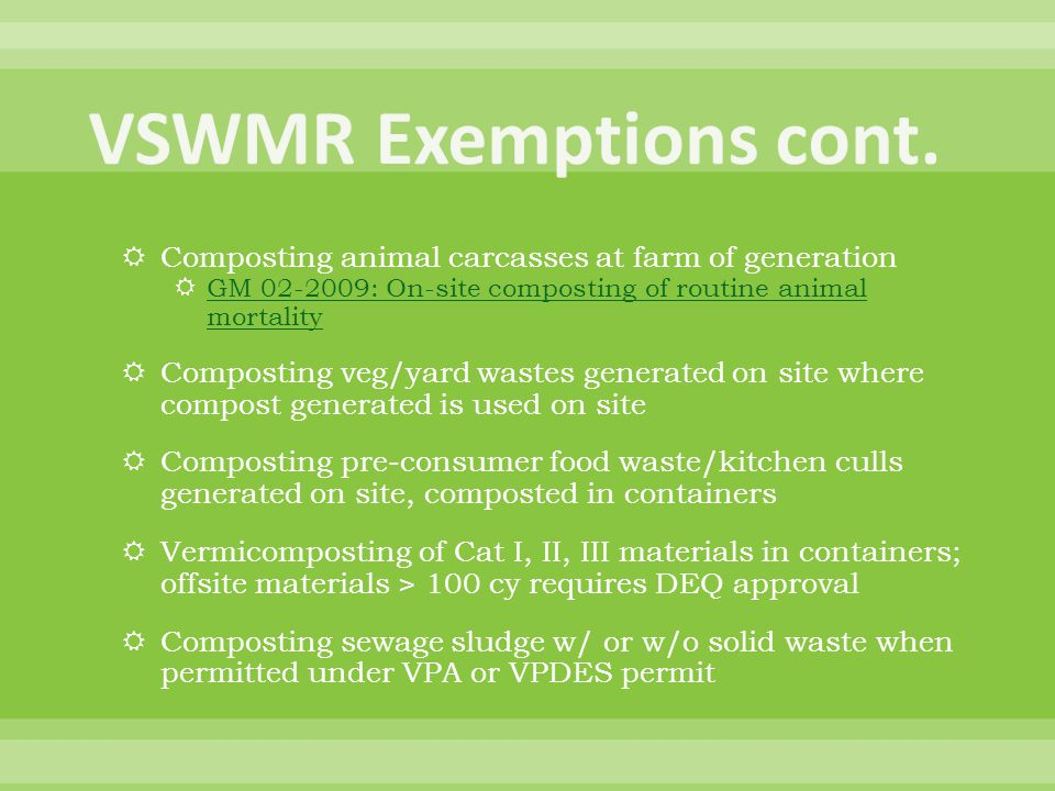 VSWMR Exemptions cont. Composting animal carcasses at farm of generation. GM 02-2009: On-site composting of routine animal mortality.