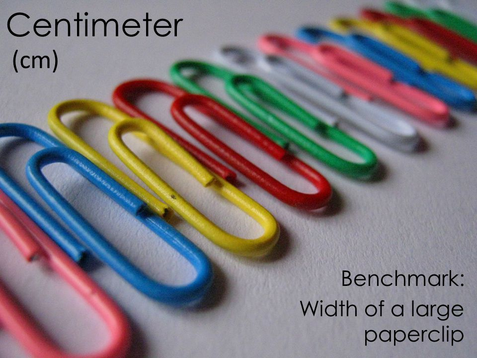 Centimeter (cm) Benchmark: Width of a large paperclip