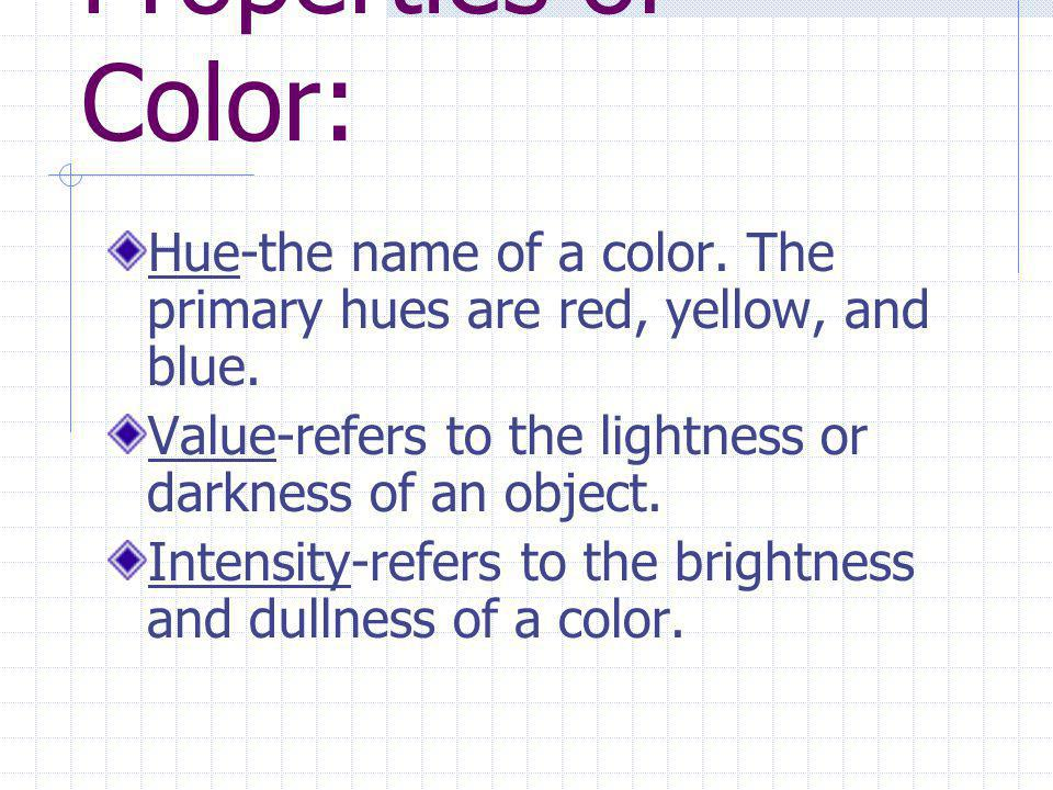 Properties of Color: Hue-the name of a color. The primary hues are red, yellow, and blue. Value-refers to the lightness or darkness of an object.